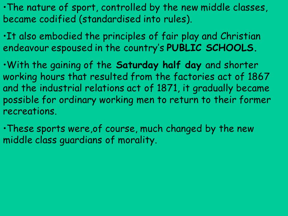 The nature of sport, controlled by the new middle classes, became codified (standardised into rules). It also embodied the principles of fair play and