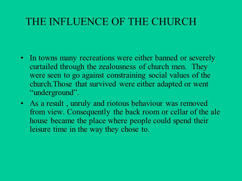 THE INFLUENCE OF THE CHURCH In towns many recreations were either banned or severely curtailed through the zealousness of church men. They were seen t