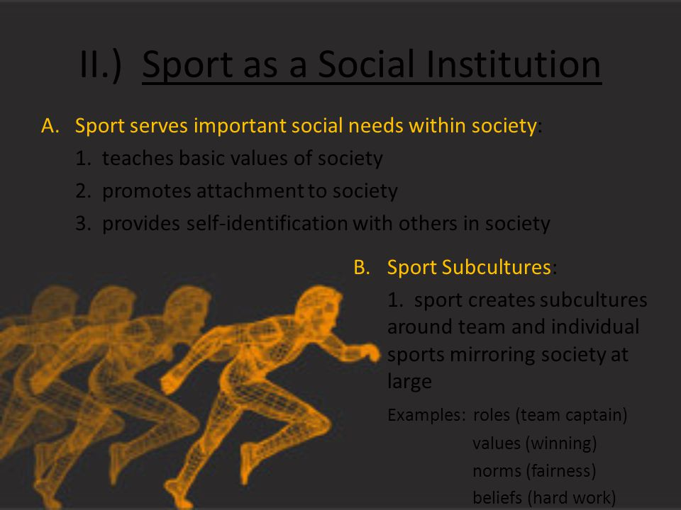 II.) Sport as a Social Institution A.Sport serves important social needs within society: 1.
