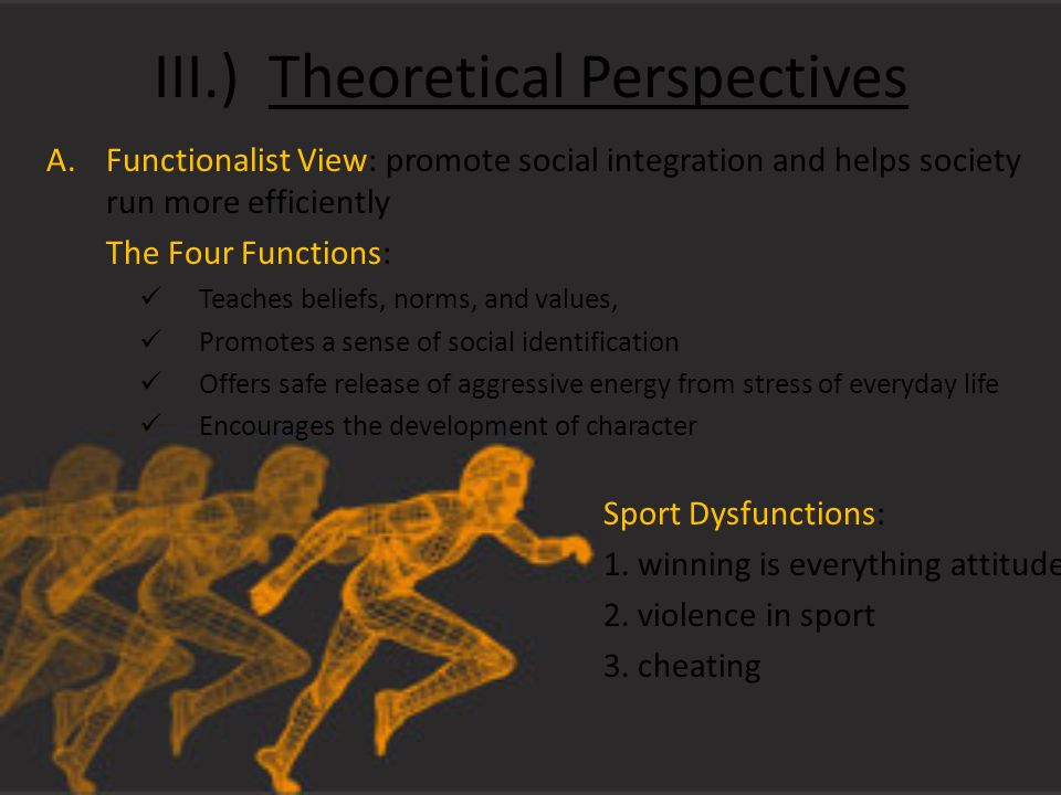 III.) Theoretical Perspectives A.Functionalist View: promote social integration and helps society run more efficiently The Four Functions: Teaches beliefs, norms, and values, Promotes a sense of social identification Offers safe release of aggressive energy from stress of everyday life Encourages the development of character Sport Dysfunctions: 1.