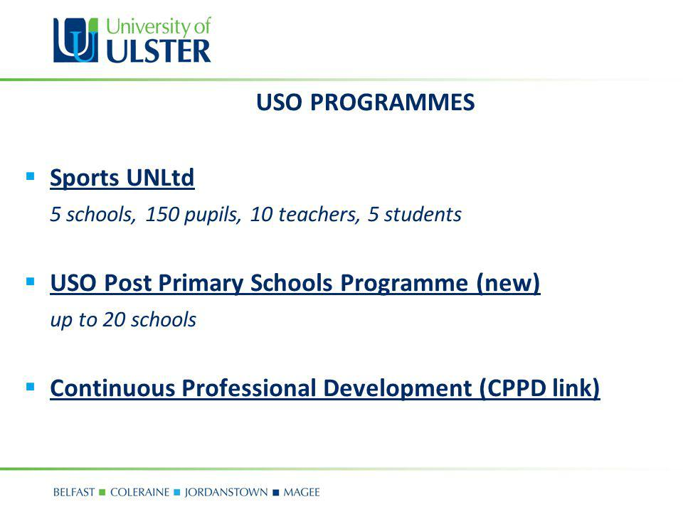 USO PROGRAMMES Sports UNLtd 5 schools, 150 pupils, 10 teachers, 5 students USO Post Primary Schools Programme (new) up to 20 schools Continuous Professional Development (CPPD link)