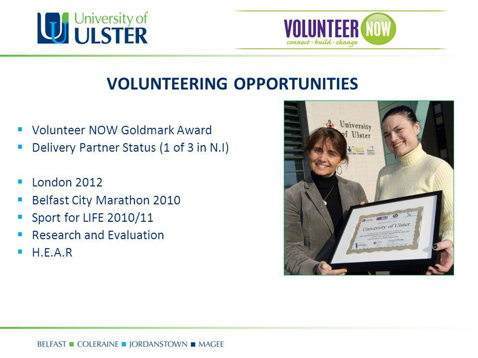 VOLUNTEERING OPPORTUNITIES Volunteer NOW Goldmark Award Delivery Partner Status (1 of 3 in N.I) London 2012 Belfast City Marathon 2010 Sport for LIFE 2010/11 Research and Evaluation H.E.A.R