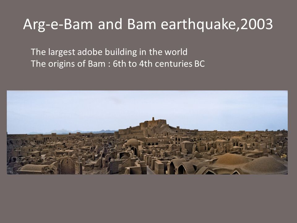 Arg-e-Bam and Bam earthquake,2003 The largest adobe building in the world The origins of Bam : 6th to 4th centuries BC