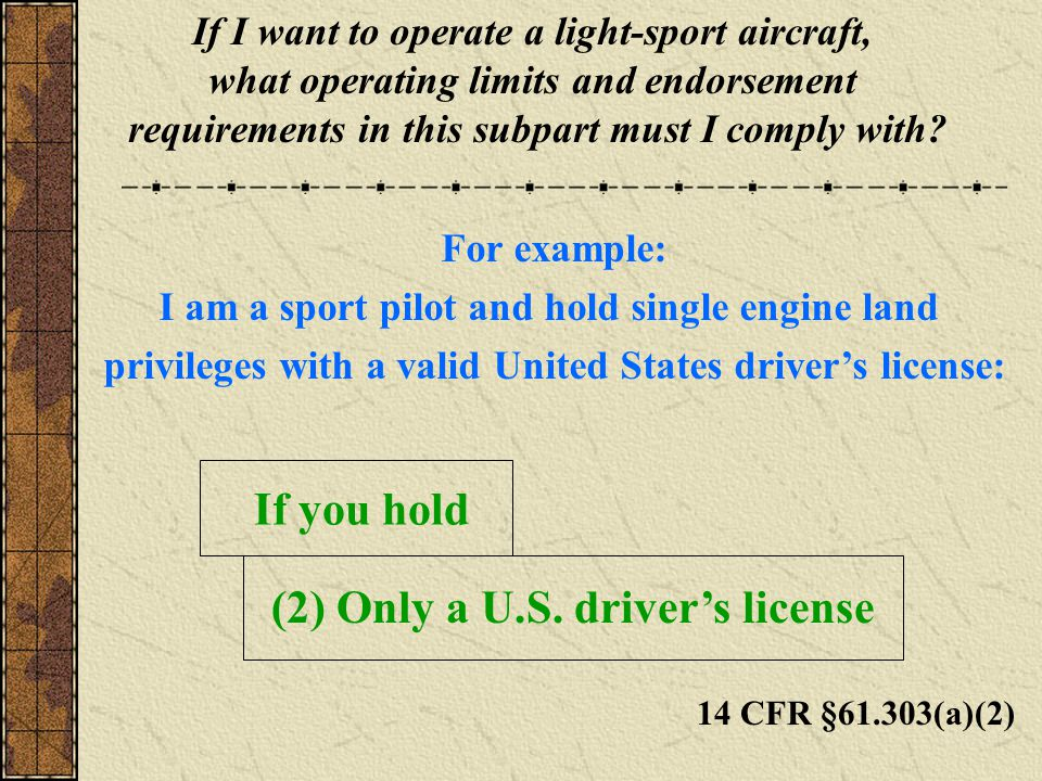 14 CFR §61.303(a)(2) If I want to operate a light-sport aircraft, what operating limits and endorsement requirements in this subpart must I comply with.