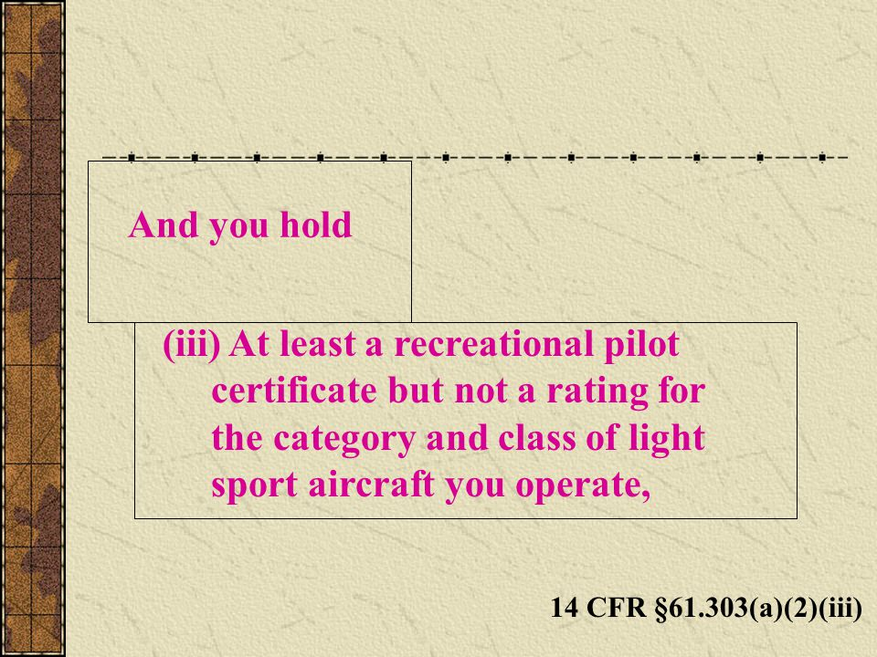 And you hold 14 CFR §61.303(a)(2)(iii) (iii) At least a recreational pilot certificate but not a rating for the category and class of light sport aircraft you operate,