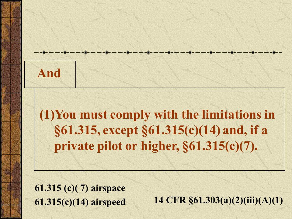 And (1)You must comply with the limitations in §61.315, except §61.315(c)(14) and, if a private pilot or higher, §61.315(c)(7). 14 CFR §61.303(a)(2)(i