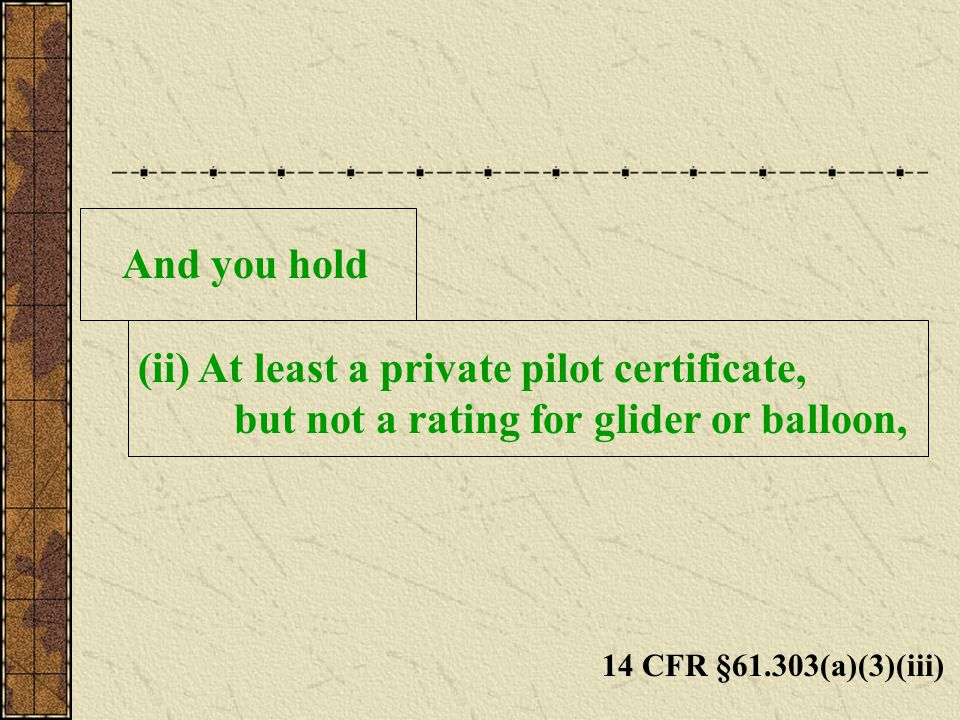 And you hold (ii) At least a private pilot certificate, but not a rating for glider or balloon, 14 CFR §61.303(a)(3)(iii)