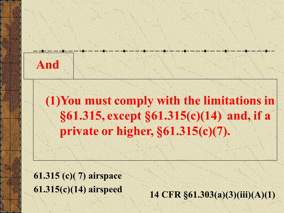 And (1)You must comply with the limitations in §61.315, except §61.315(c)(14) and, if a private or higher, §61.315(c)(7).