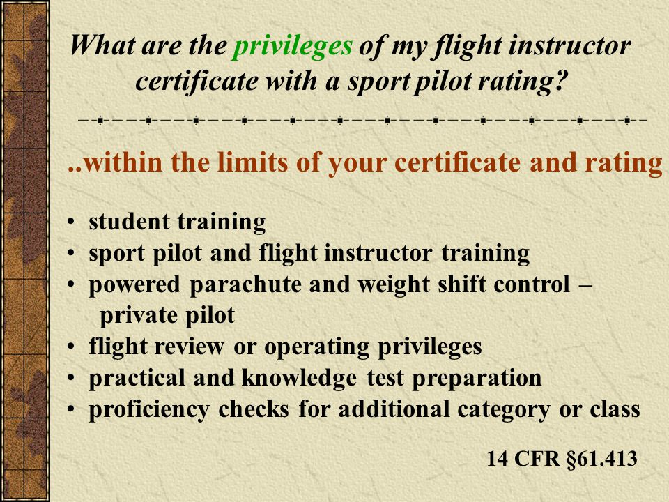 What are the privileges of my flight instructor certificate with a sport pilot rating?..within the limits of your certificate and rating student training sport pilot and flight instructor training powered parachute and weight shift control – private pilot flight review or operating privileges practical and knowledge test preparation proficiency checks for additional category or class 14 CFR §61.413