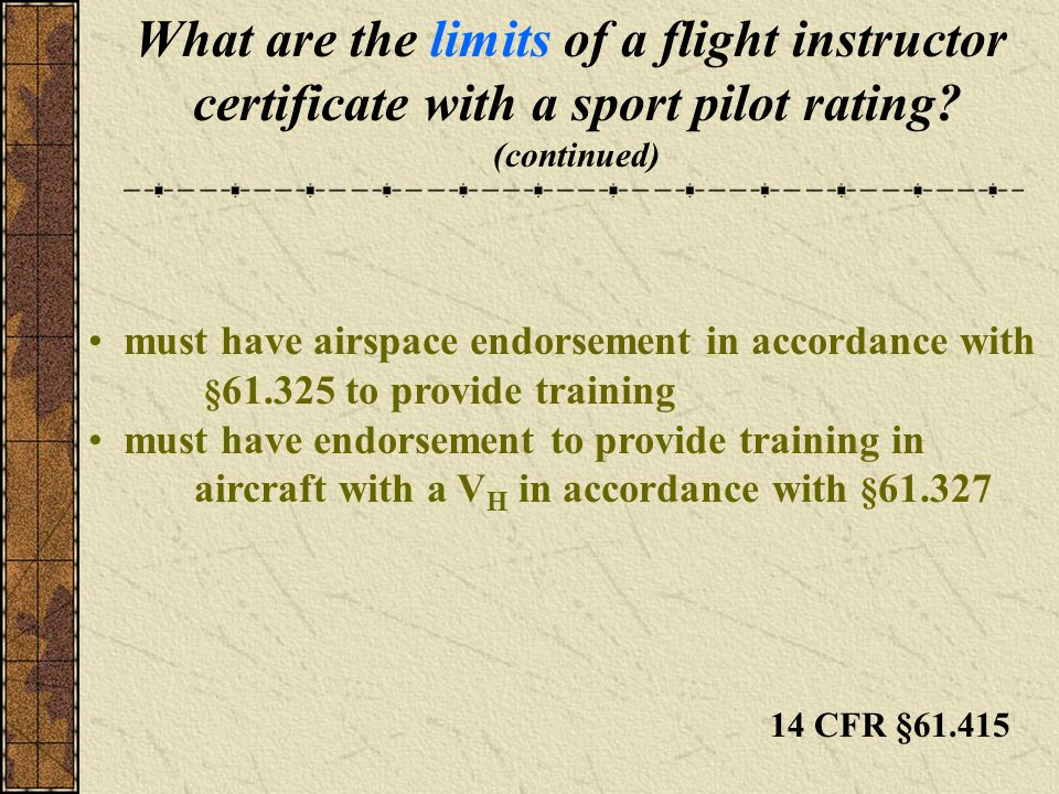What are the limits of a flight instructor certificate with a sport pilot rating? (continued) must have airspace endorsement in accordance with § 61.3