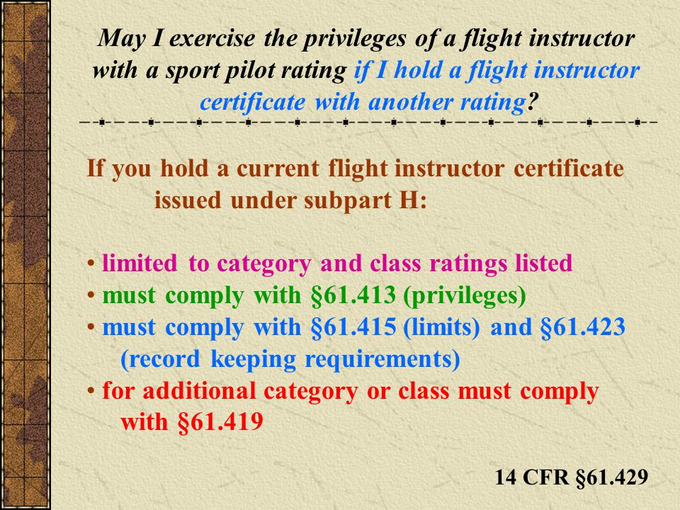 May I exercise the privileges of a flight instructor with a sport pilot rating if I hold a flight instructor certificate with another rating? If you h