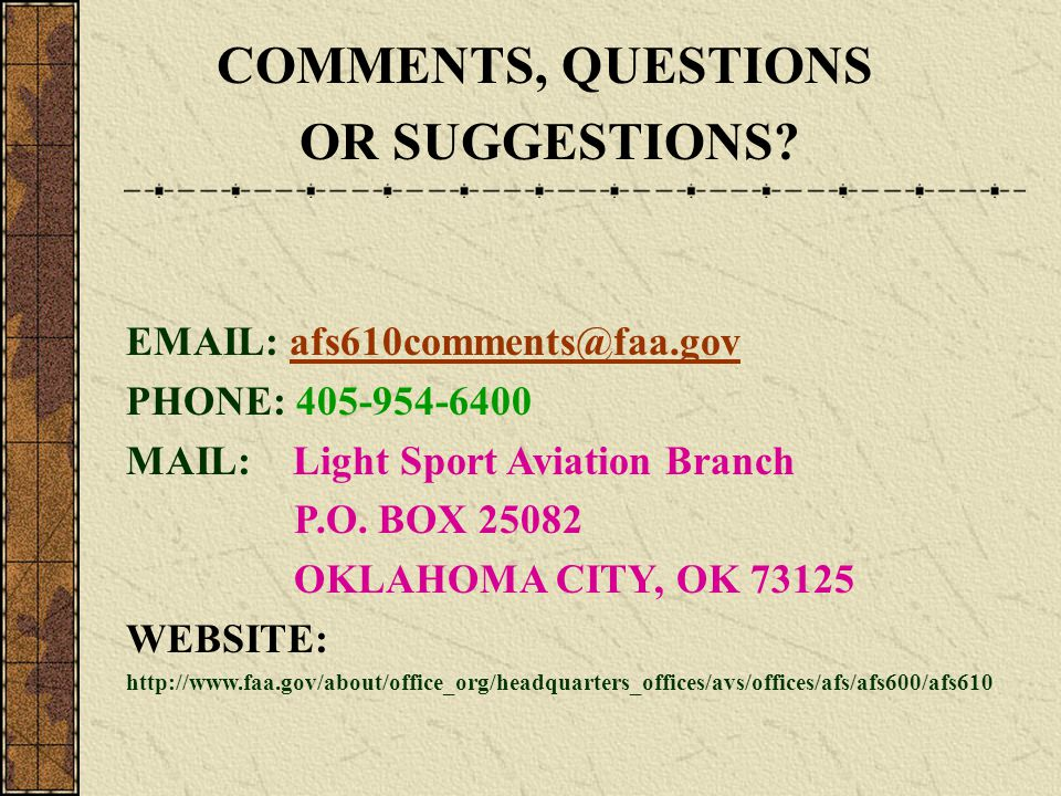 COMMENTS, QUESTIONS OR SUGGESTIONS? EMAIL: afs610comments@faa.govafs610comments@faa.gov PHONE: 405-954-6400 MAIL: Light Sport Aviation Branch P.O. BOX