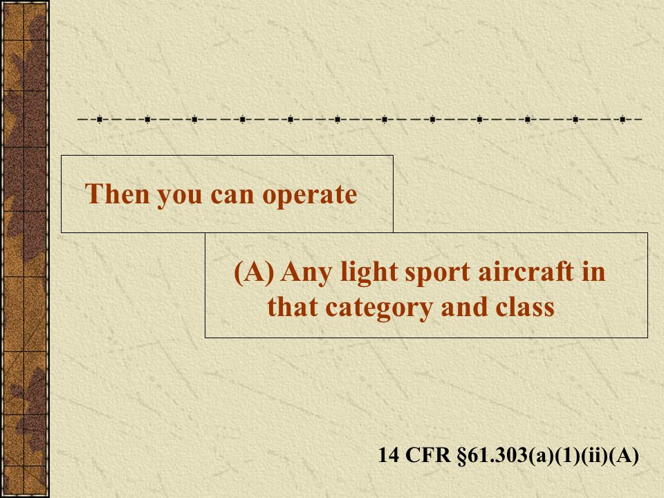 Then you can operate (A) Any light sport aircraft in that category and class 14 CFR §61.303(a)(1)(ii)(A)