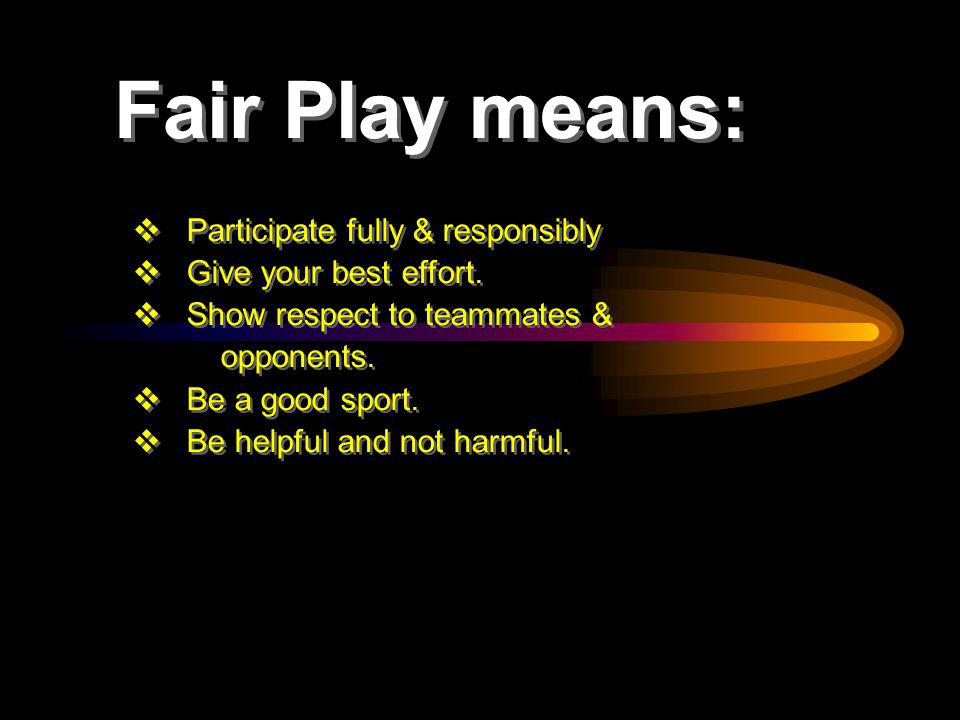 Fair Play means: Participate fully & responsibly Give your best effort.