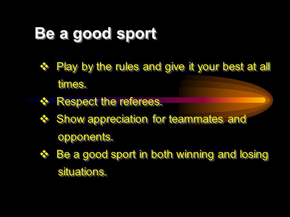 Be a good sport Play by the rules and give it your best at all times.