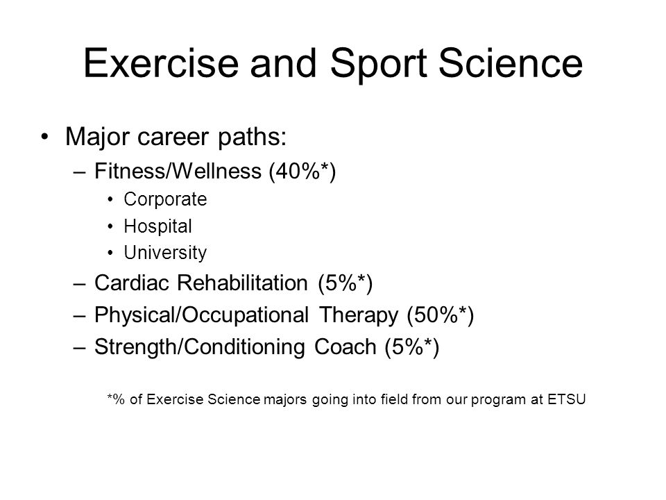 Exercise and Sport Science Corporate Fitness/Wellness (University) –The main goal: save $$$ –Jobs: Administrators, exercise specialist, fitness instructors, nutritionist –Duties: Increase activity levels, educate, reduce time-off due to injury or illness –Where: Nation wide (Health and Fitness Corp) –Eastman, 3M, ChevronTexaco, DaimlerChrysler, FedEx, Ford Motor Company, General Electric, General Motors, Hewlett- Packard, Johnson & Johnson, Texas Instruments, and Verizon