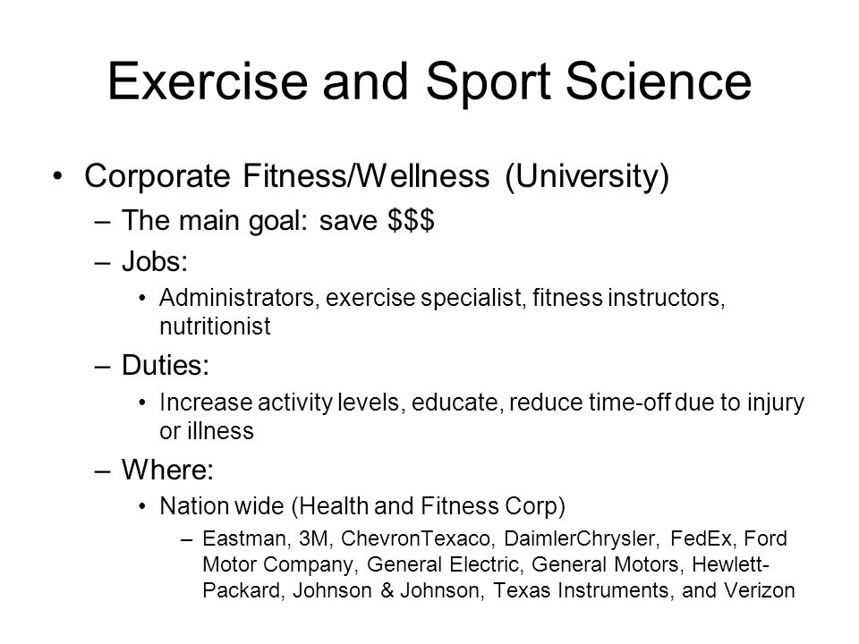 Exercise and Sport Science Hospital Wellness –The main goal: Improve health of patients, employees, and community, save $$$ –Jobs: Administrators, exercise specialists, fitness instructors, nutritionists –Duties: Increase activity levels, educate –Where: Nation wide –Most major hospitals will have a wellness program