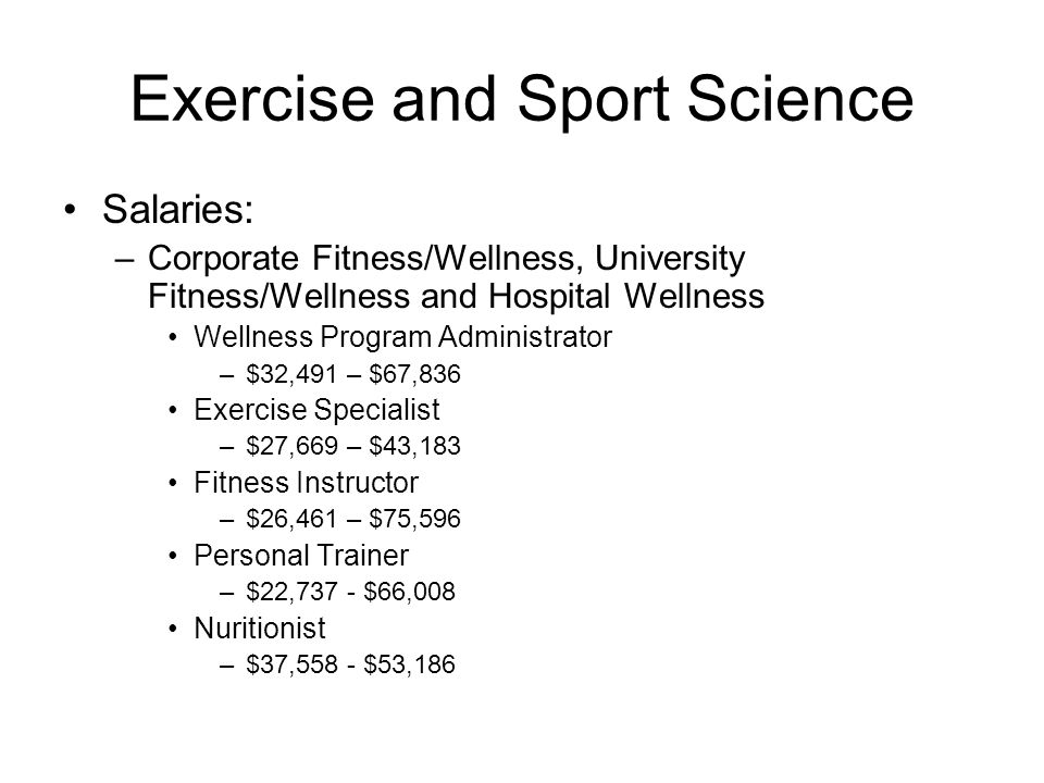 Exercise and Sport Science Cardiac Rehabilitation –The main goal: Improve survival from cardiovascular diseases –Jobs: Administrators, exercise specialists –Duties: Administer exercise stress tests to patients Supervise inpatient and outpatient exercise programs –Where: Nation wide –Most hospitals will have a cardiac rehab program –Salary: $24,583 - $46,810