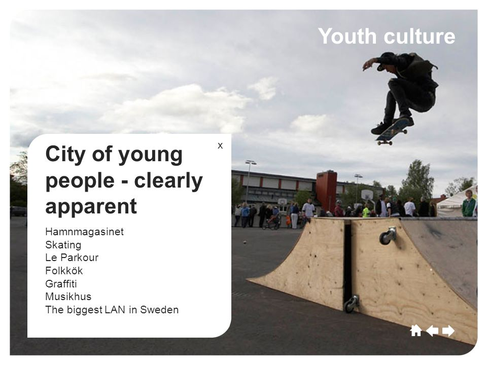 Umeå CultureSportCommerceGrowthEducationLeisu re Future Umeå Culture SportCommerce Growth EducationLeisure Future Youth culture City of young people - clearly apparent Hamnmagasinet Skating Le Parkour Folkkök Graffiti Musikhus The biggest LAN in Sweden x