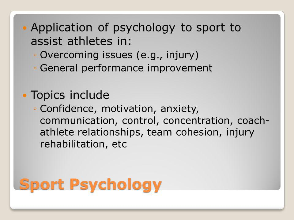 Sport Psychology Application of psychology to sport to assist athletes in: Overcoming issues (e.g., injury) General performance improvement Topics inc