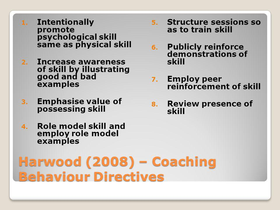 Harwood (2008) – Coaching Behaviour Directives 1. Intentionally promote psychological skill same as physical skill 2. Increase awareness of skill by i