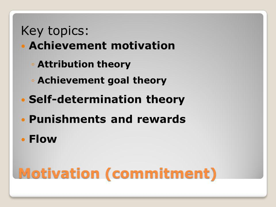 Motivation (commitment) Key topics: Achievement motivation Attribution theory Achievement goal theory Self-determination theory Punishments and reward