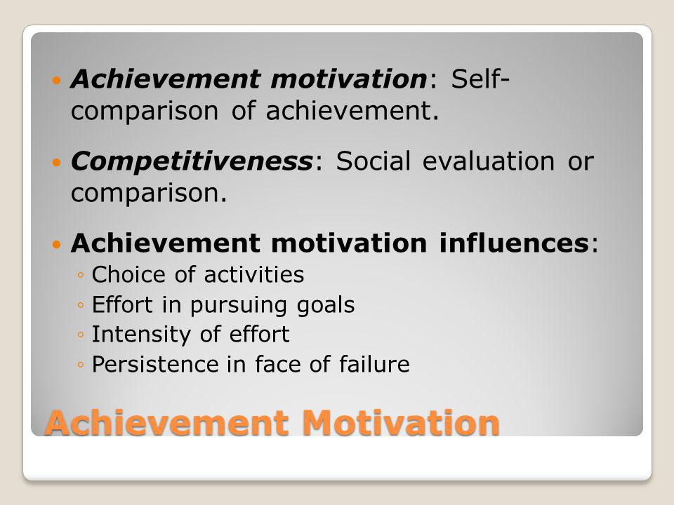 Achievement Motivation Achievement motivation: Self- comparison of achievement. Competitiveness: Social evaluation or comparison. Achievement motivati