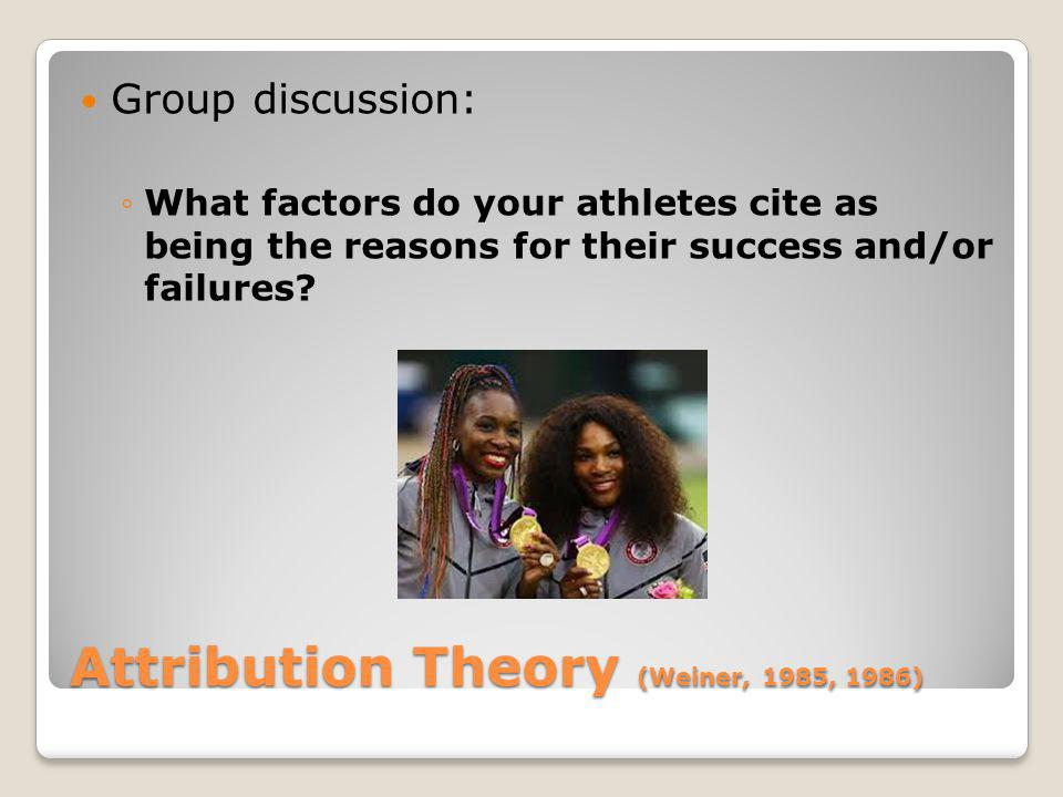 Attribution Theory (Weiner, 1985, 1986) Group discussion: What factors do your athletes cite as being the reasons for their success and/or failures?