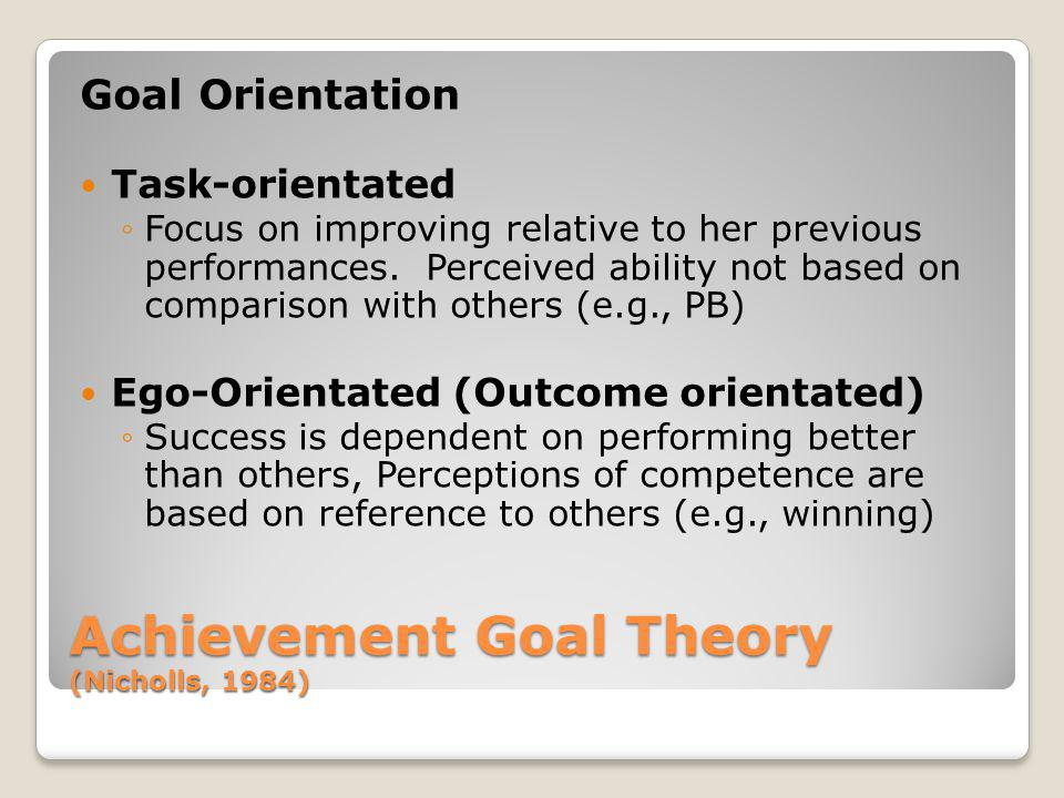 Achievement Goal Theory (Nicholls, 1984) Goal Orientation Task-orientated Focus on improving relative to her previous performances. Perceived ability
