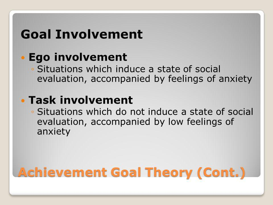 Achievement Goal Theory (Cont.) Goal Involvement Ego involvement Situations which induce a state of social evaluation, accompanied by feelings of anxi