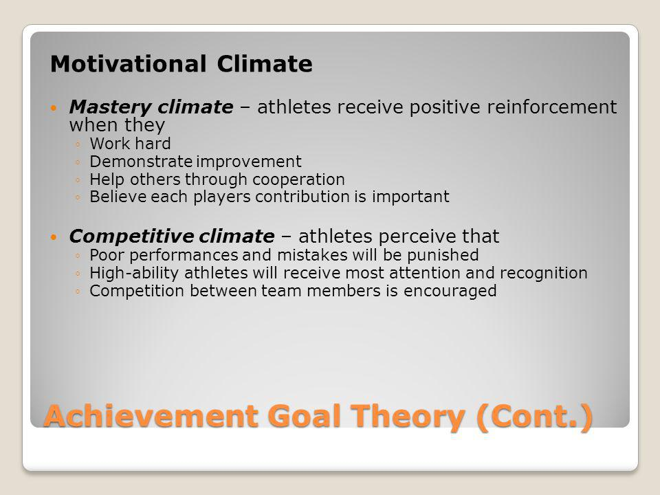 Achievement Goal Theory (Cont.) Motivational Climate Mastery climate – athletes receive positive reinforcement when they Work hard Demonstrate improve