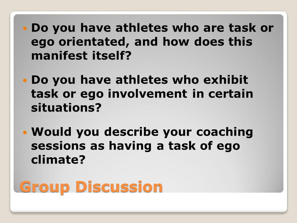 Group Discussion Do you have athletes who are task or ego orientated, and how does this manifest itself? Do you have athletes who exhibit task or ego