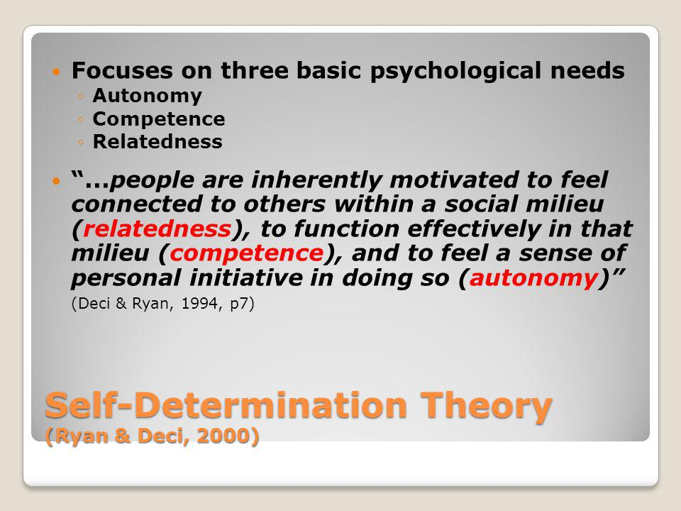 Self-Determination Theory (Ryan & Deci, 2000) Focuses on three basic psychological needs Autonomy Competence Relatedness...people are inherently motiv