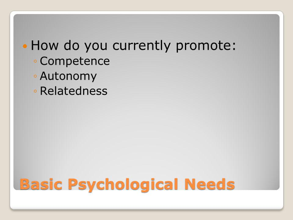 Basic Psychological Needs How do you currently promote: Competence Autonomy Relatedness