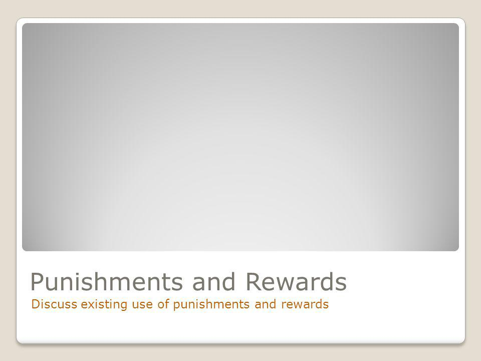 Punishments and Rewards Discuss existing use of punishments and rewards