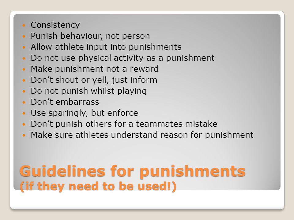 Guidelines for punishments (if they need to be used!) Consistency Punish behaviour, not person Allow athlete input into punishments Do not use physica