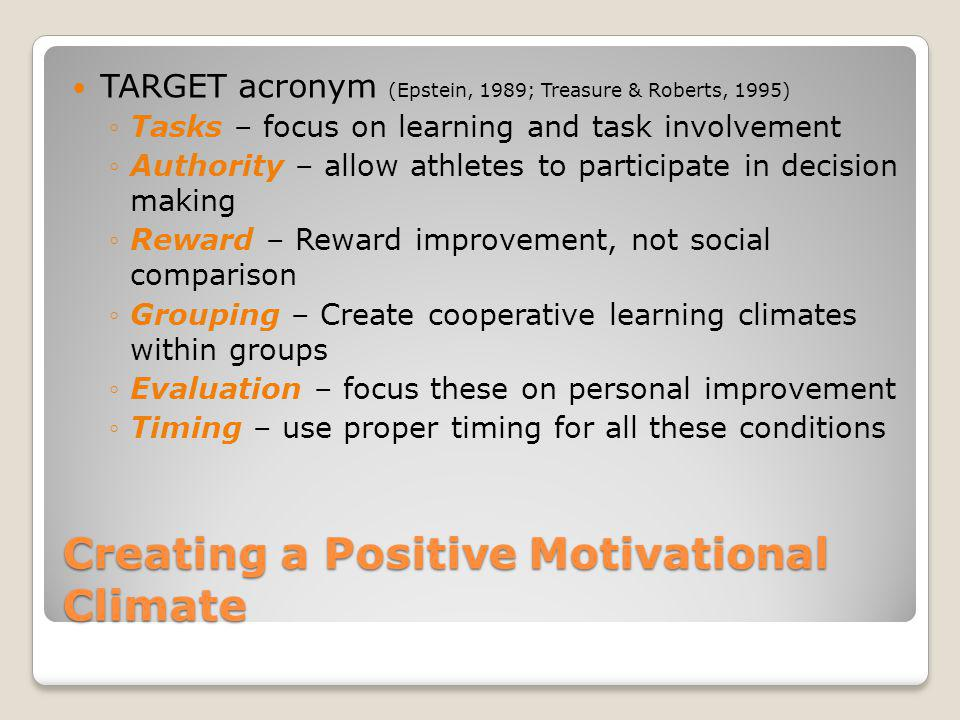 Creating a Positive Motivational Climate TARGET acronym (Epstein, 1989; Treasure & Roberts, 1995) Tasks – focus on learning and task involvement Autho
