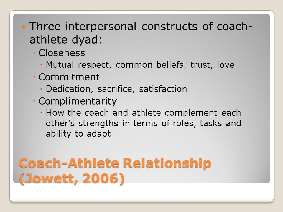 Coach-Athlete Relationship (Jowett, 2006) Three interpersonal constructs of coach- athlete dyad: Closeness Mutual respect, common beliefs, trust, love