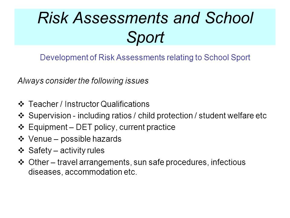 Development of Risk Assessments relating to School Sport Always consider the following issues Teacher / Instructor Qualifications Supervision - including ratios / child protection / student welfare etc Equipment – DET policy, current practice Venue – possible hazards Safety – activity rules Other – travel arrangements, sun safe procedures, infectious diseases, accommodation etc.