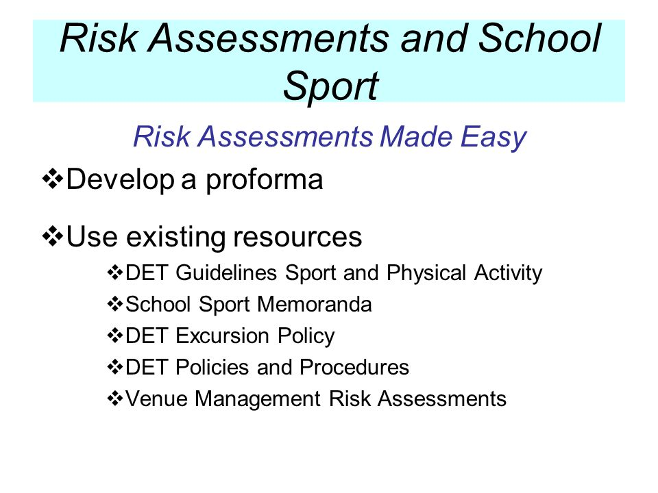 Risk Assessments Made Easy Develop a proforma Use existing resources DET Guidelines Sport and Physical Activity School Sport Memoranda DET Excursion P