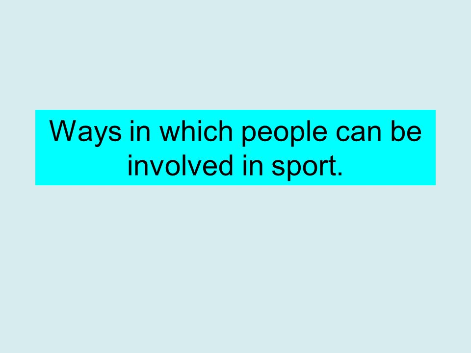 A few of the ways you can be involved in sport: As a player or performer Media Official Coach, instructor or trainer Leisure industry PE Teacher Sport medicine/science Choreographer Grounds men/women Administrator/organiser