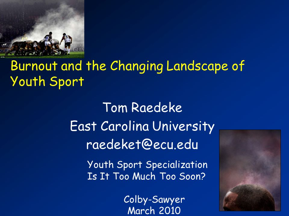 Burnout and the Changing Landscape of Youth Sport Tom Raedeke East Carolina University Youth Sport Specialization Is It Too Much Too Soon.