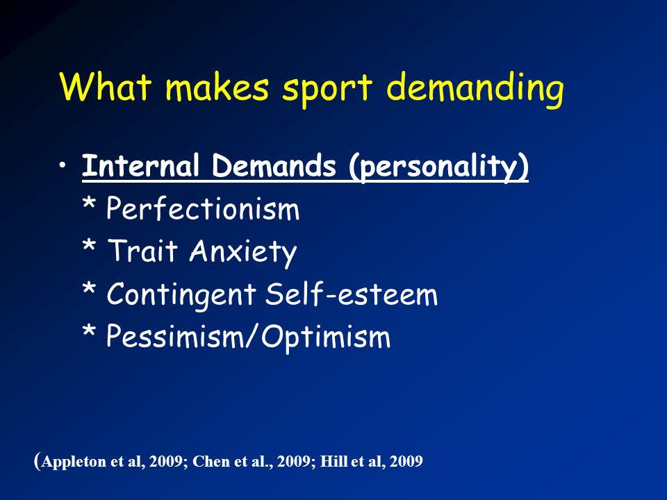 What makes sport demanding Internal Demands (personality) * Perfectionism * Trait Anxiety * Contingent Self-esteem * Pessimism/Optimism ( Appleton et al, 2009; Chen et al., 2009; Hill et al, 2009