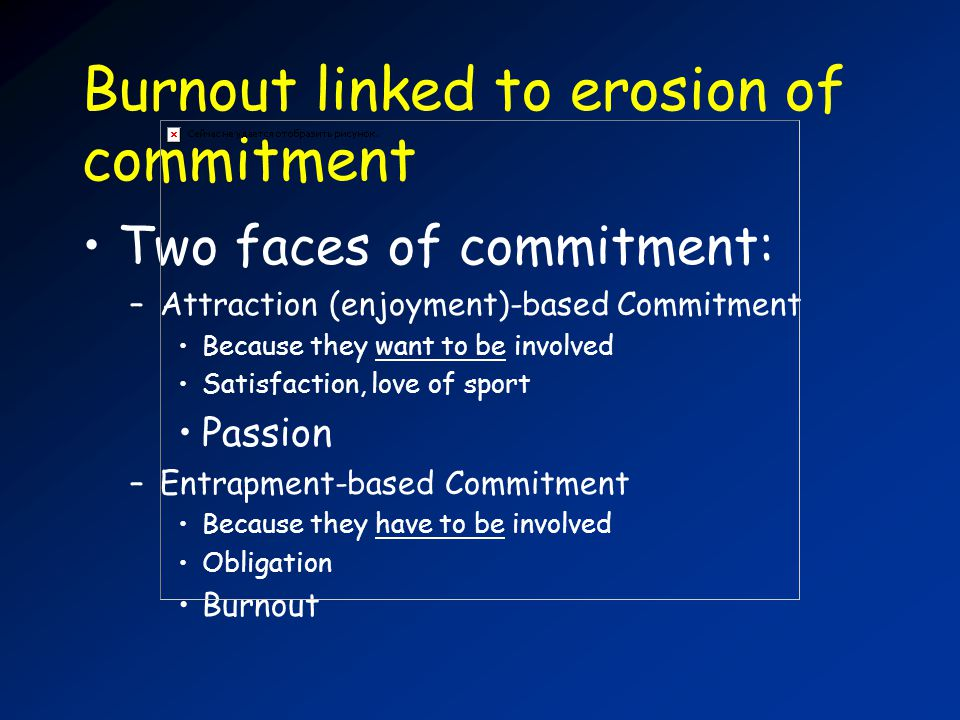Burnout linked to erosion of commitment Two faces of commitment: –Attraction (enjoyment)-based Commitment Because they want to be involved Satisfaction, love of sport Passion –Entrapment-based Commitment Because they have to be involved Obligation Burnout