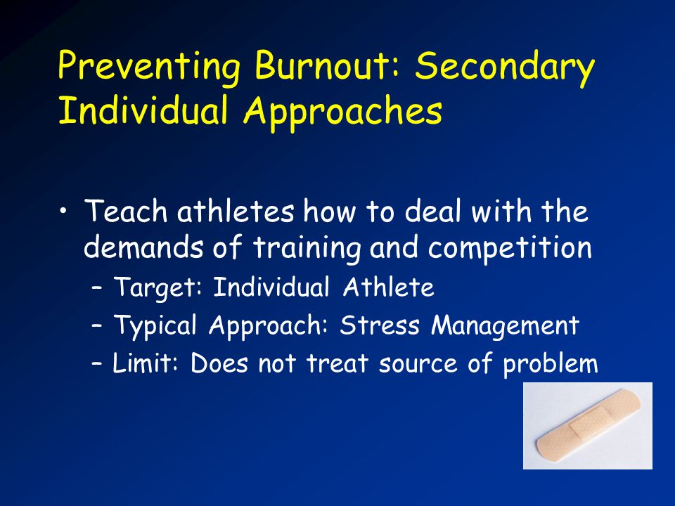 Preventing Burnout: Secondary Individual Approaches Teach athletes how to deal with the demands of training and competition –Target: Individual Athlete –Typical Approach: Stress Management –Limit: Does not treat source of problem