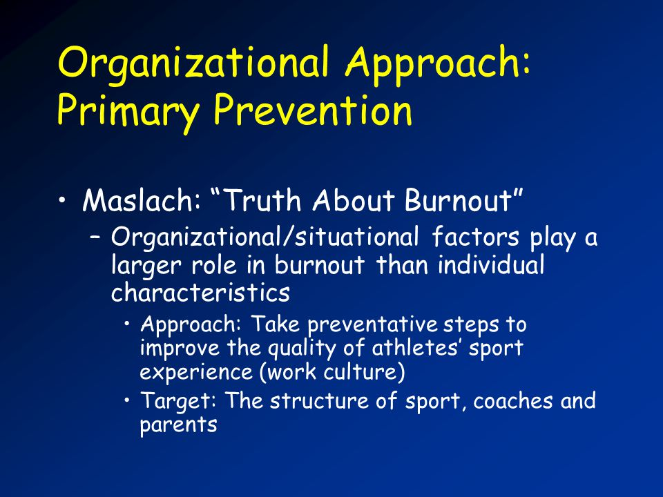 Organizational Approach: Primary Prevention Maslach: Truth About Burnout –Organizational/situational factors play a larger role in burnout than individual characteristics Approach: Take preventative steps to improve the quality of athletes sport experience (work culture) Target: The structure of sport, coaches and parents