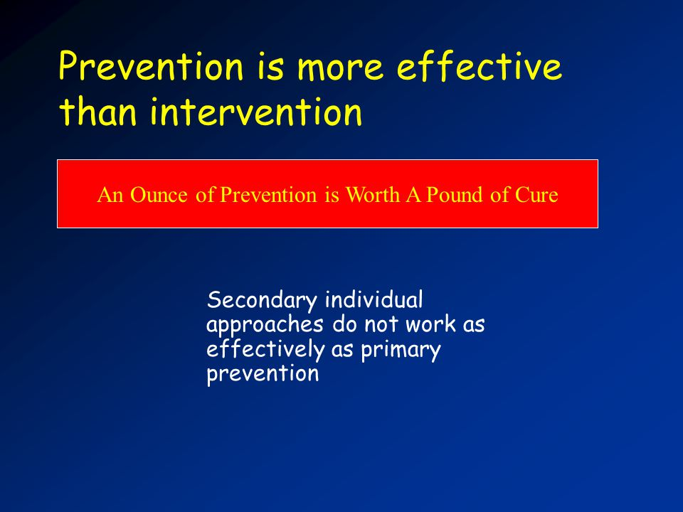 Prevention is more effective than intervention An Ounce of Prevention is Worth A Pound of Cure Secondary individual approaches do not work as effectively as primary prevention
