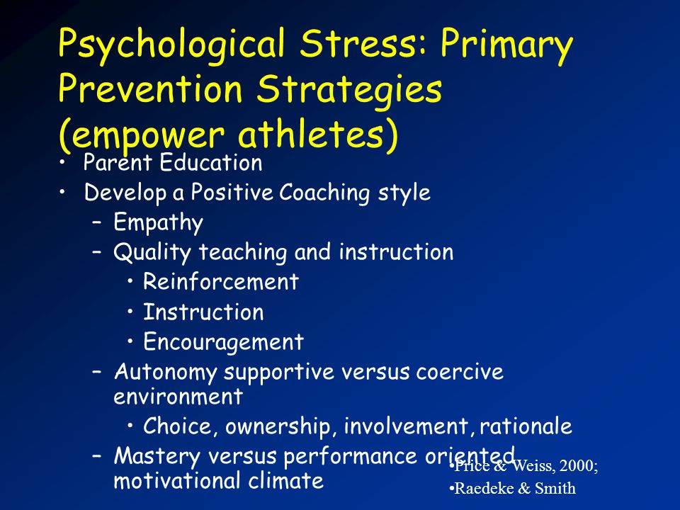 Psychological Stress: Primary Prevention Strategies (empower athletes) Parent Education Develop a Positive Coaching style –Empathy –Quality teaching and instruction Reinforcement Instruction Encouragement –Autonomy supportive versus coercive environment Choice, ownership, involvement, rationale –Mastery versus performance oriented motivational climate Price & Weiss, 2000; Raedeke & Smith
