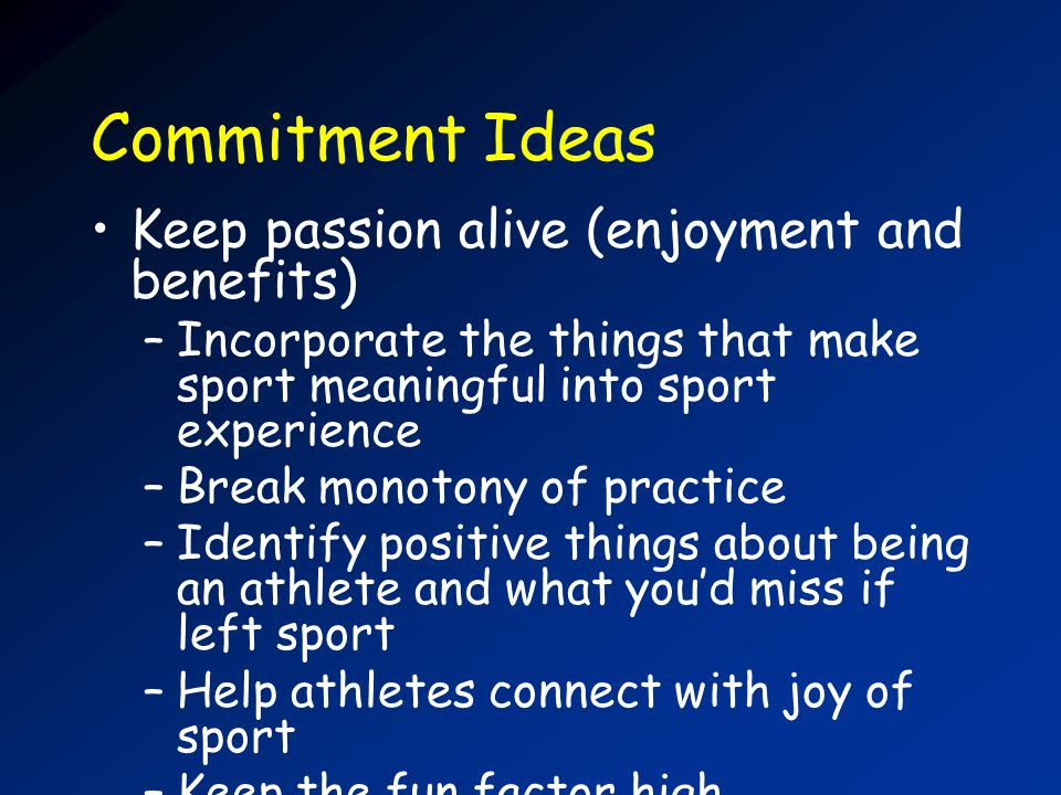 Commitment Ideas Keep passion alive (enjoyment and benefits) –Incorporate the things that make sport meaningful into sport experience –Break monotony of practice –Identify positive things about being an athlete and what youd miss if left sport –Help athletes connect with joy of sport –Keep the fun factor high