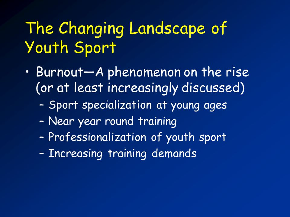 The Changing Landscape of Youth Sport BurnoutA phenomenon on the rise (or at least increasingly discussed) –Sport specialization at young ages –Near year round training –Professionalization of youth sport –Increasing training demands